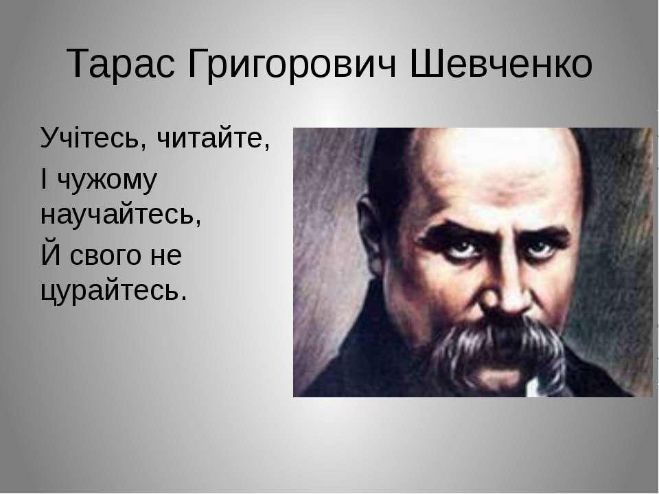 Тарас Григорович Шевченко Учітесь, читайте, І чужому научайтесь, Й свого не ц...