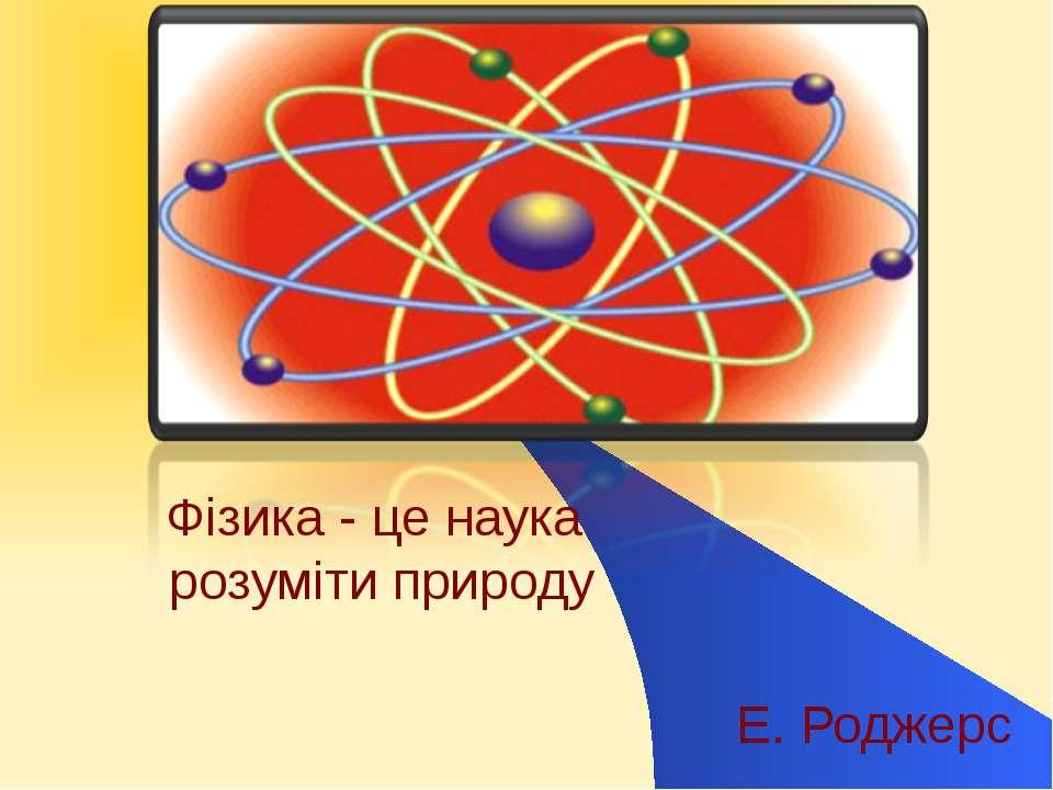 Фізика - це наука розуміти природу Е. Роджерс