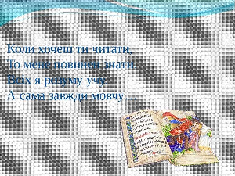 Коли хочеш ти читати, То мене повинен знати. Всіх я розуму учу. А сама завжди...