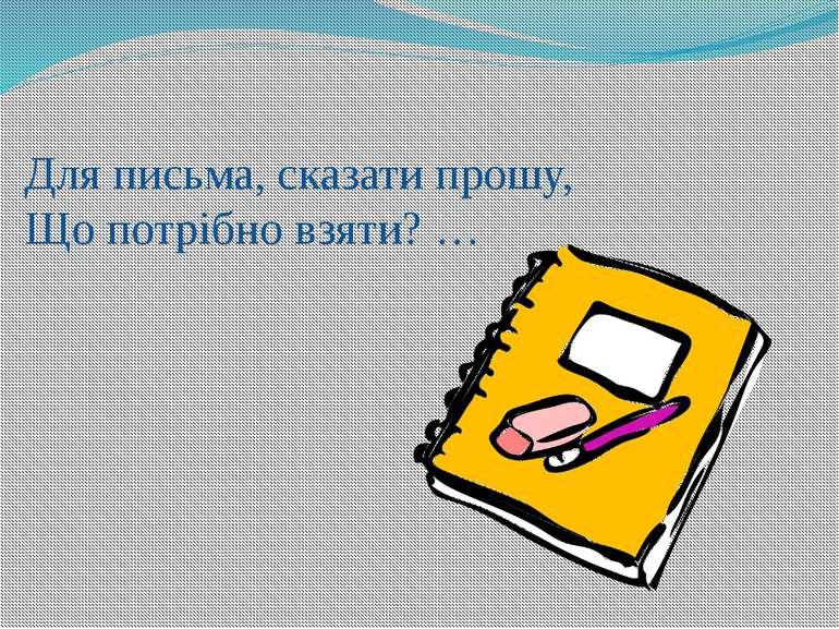 Для письма, сказати прошу, Що потрібно взяти? …