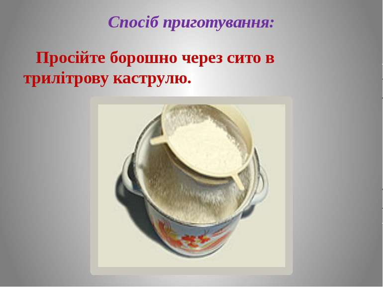 Спосіб приготування: Просійте борошно через сито в трилітрову каструлю.