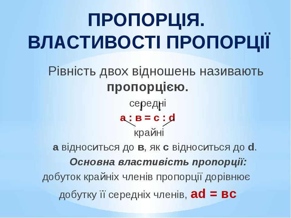 ПРОПОРЦІЯ. ВЛАСТИВОСТІ ПРОПОРЦІЇ Рівність двох відношень називають пропорцією...