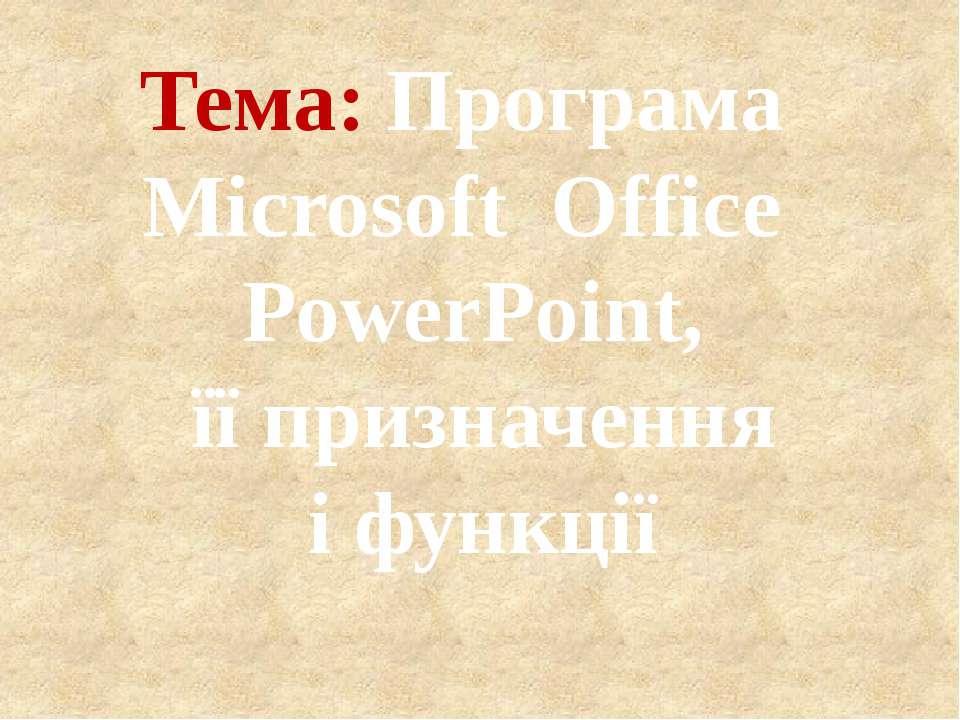 Тема: Програма Microsoft Office PowerPoint, її призначення і функції