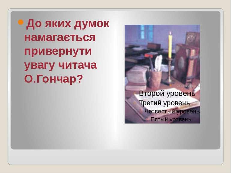 До яких думок намагається привернути увагу читача О.Гончар?