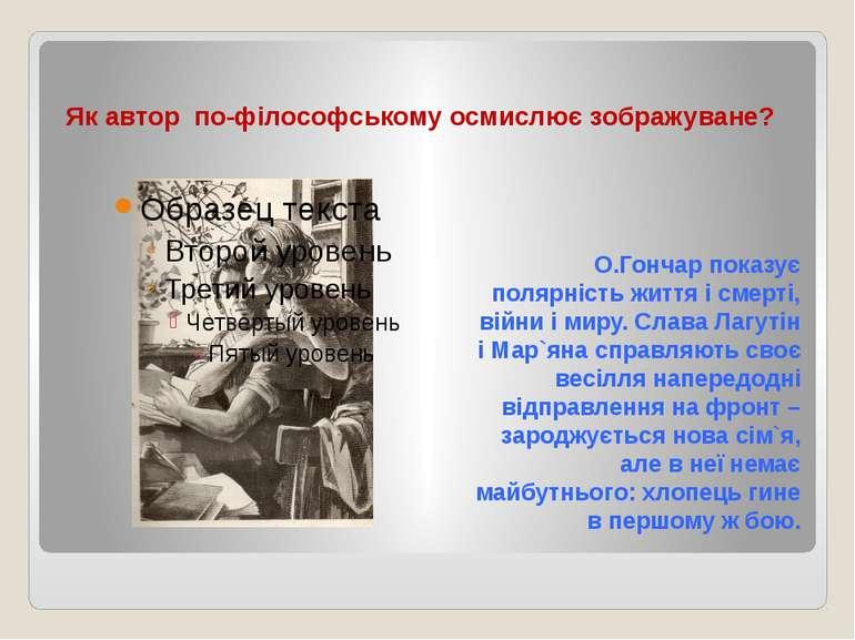 Як автор по-філософському осмислює зображуване? О.Гончар показує полярність ж...