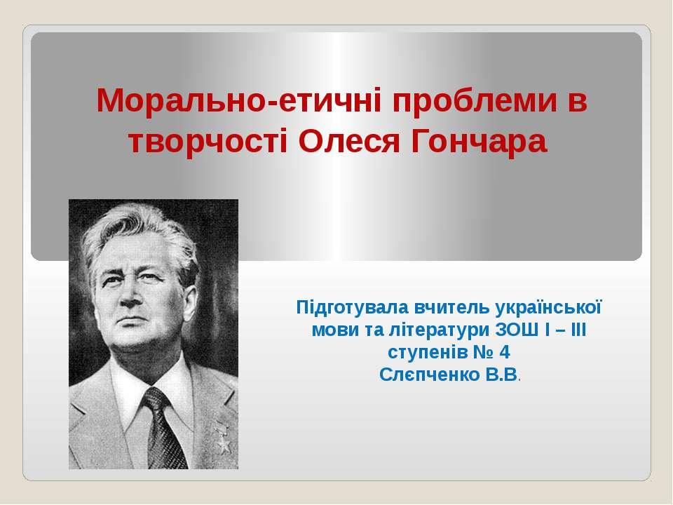 Морально-етичні проблеми в творчості Олеся Гончара Підготувала вчитель україн...