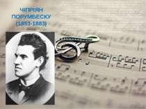 ЧІПРІЯН ПОРУМБЕСКУ (1853-1883) Під час канікул у Ступці, новому маєтку батька...