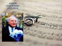 АНДРІЙ КУШНІРЕНКО (1933-2013) З 1962 року А.М.Кушніренко – художній керівник ...