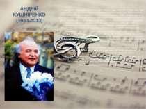 АНДРІЙ КУШНІРЕНКО (1933-2013) А.М.Кушніренко неодноразово призначався головою...