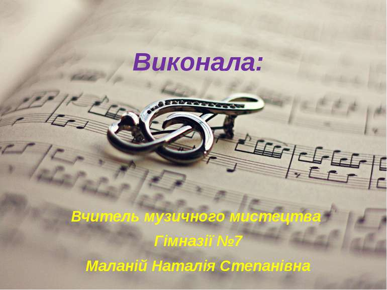 Виконала: Вчитель музичного мистецтва Гімназії №7 Маланій Наталія Степанівна