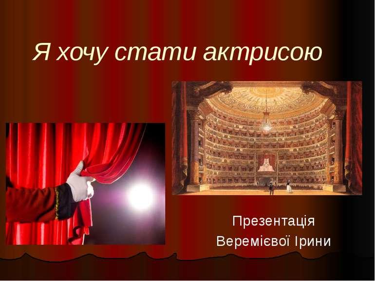 Я хочу стати актрисою Презентація Веремієвої Ірини