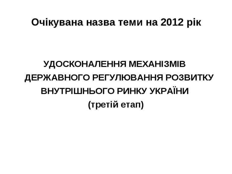 Очікувана назва теми на 2012 рік УДОСКОНАЛЕННЯ МЕХАНІЗМІВ ДЕРЖАВНОГО РЕГУЛЮВА...
