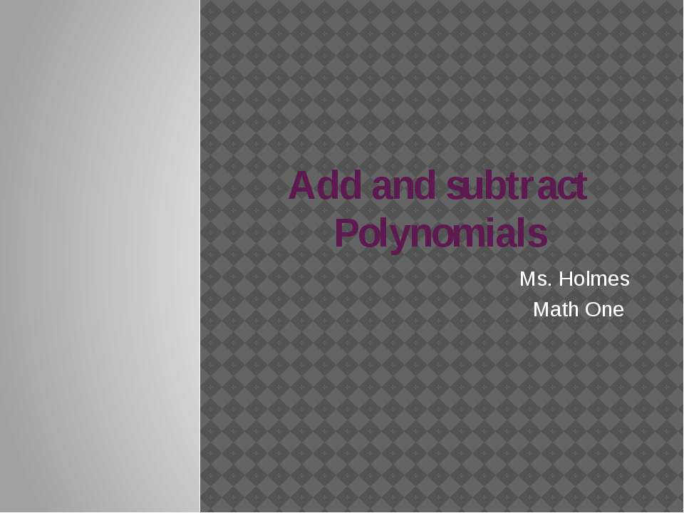 Add and subtract Polynomials Ms. Holmes Math One