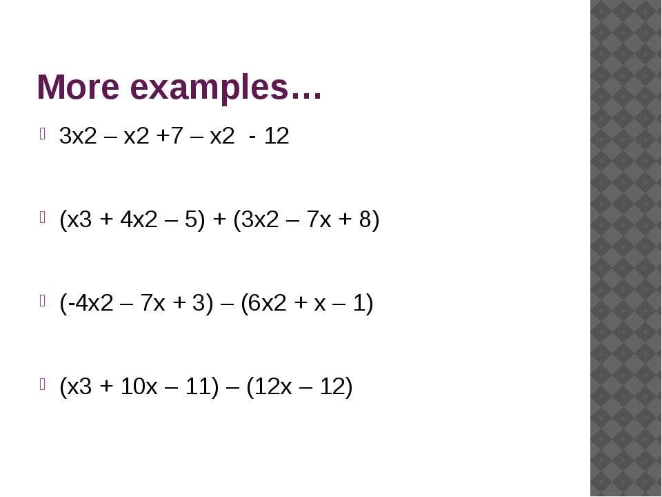 More examples… 3x2 – x2 +7 – x2 - 12 (x3 + 4x2 – 5) + (3x2 – 7x + 8) (-4x2 – ...