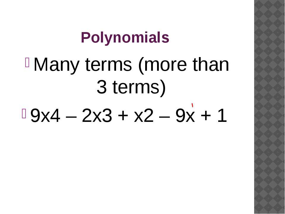 Polynomials Many terms (more than 3 terms) 9x4 – 2x3 + x2 – 9x + 1