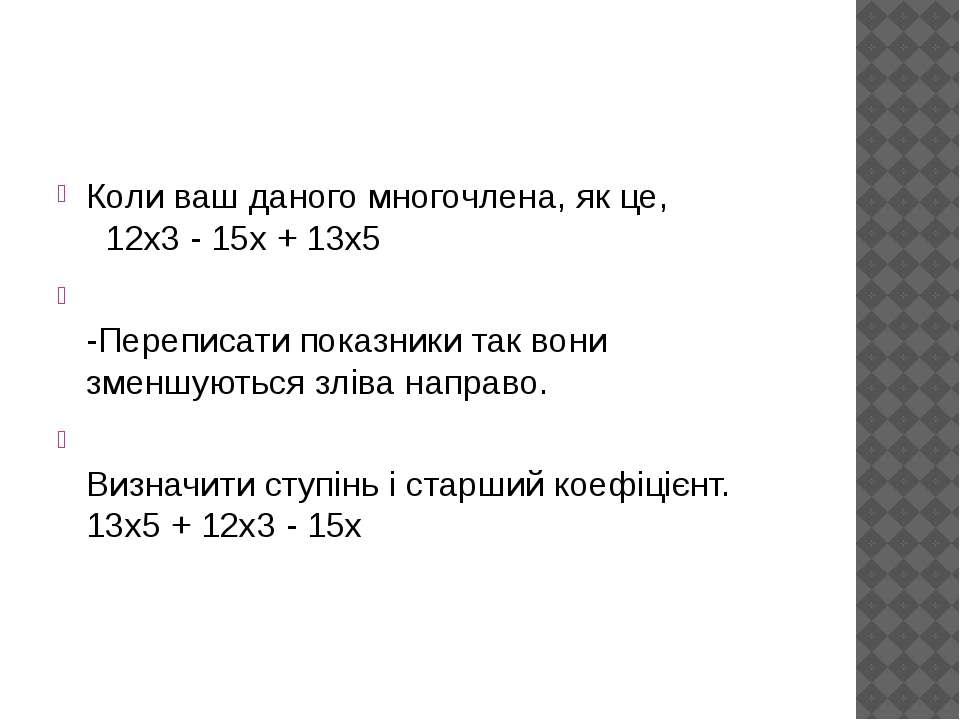 Коли ваш даного многочлена, як це,  12x3 - 15x + 13x5 -Переписати показники ...