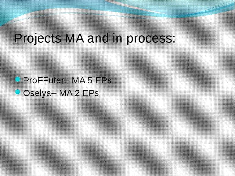 Projects MA and in process: ProFFuter– MA 5 EPs Oselya– MA 2 EPs