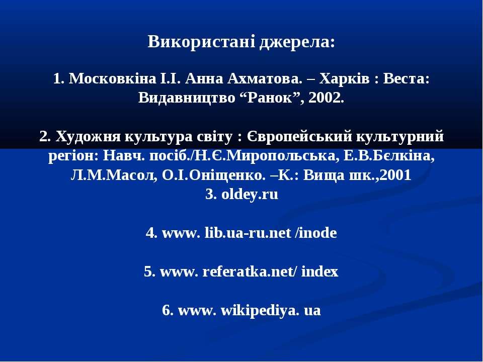 Використані джерела: 1. Московкіна І.І. Анна Ахматова. – Харків : Веста: Вида...