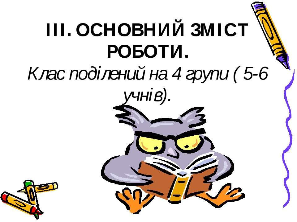 III. ОСНОВНИЙ ЗМІСТ РОБОТИ. Клас поділений на 4 групи ( 5-6 учнів).