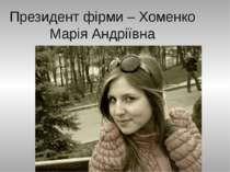 Президент фірми – Хоменко Марія Андріївна