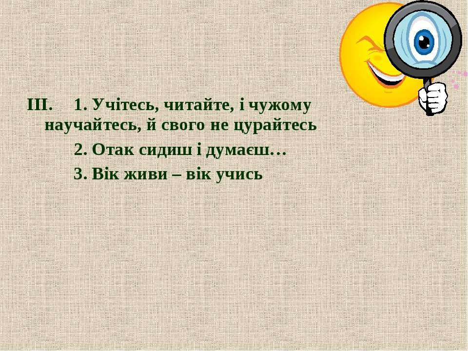 ІІІ. 1. Учітесь, читайте, і чужому научайтесь, й свого не цурайтесь 2. Отак с...