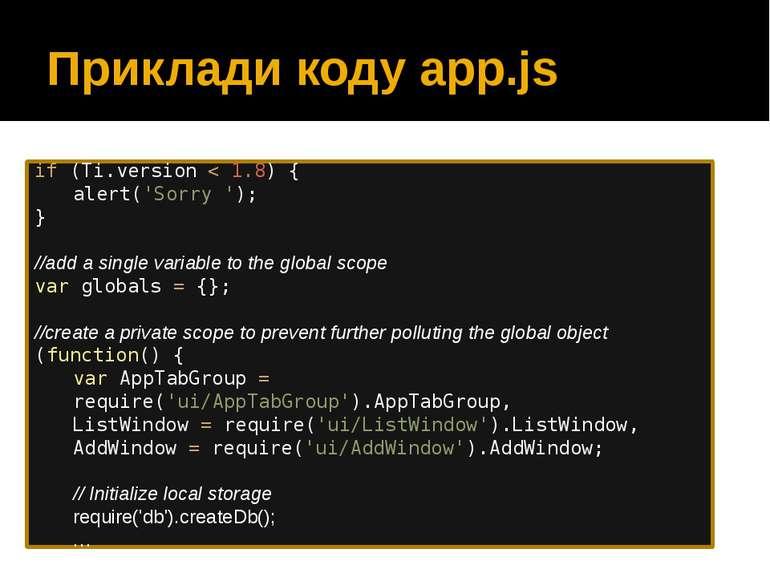 Приклади коду app.js if (Ti.version < 1.8) { alert('Sorry '); } //add a singl...