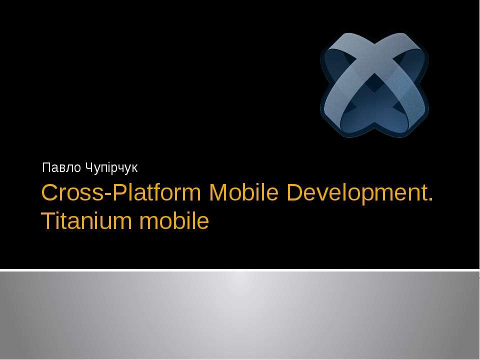 Cross-Platform Mobile Development. Titanium mobile Павло Чупірчук