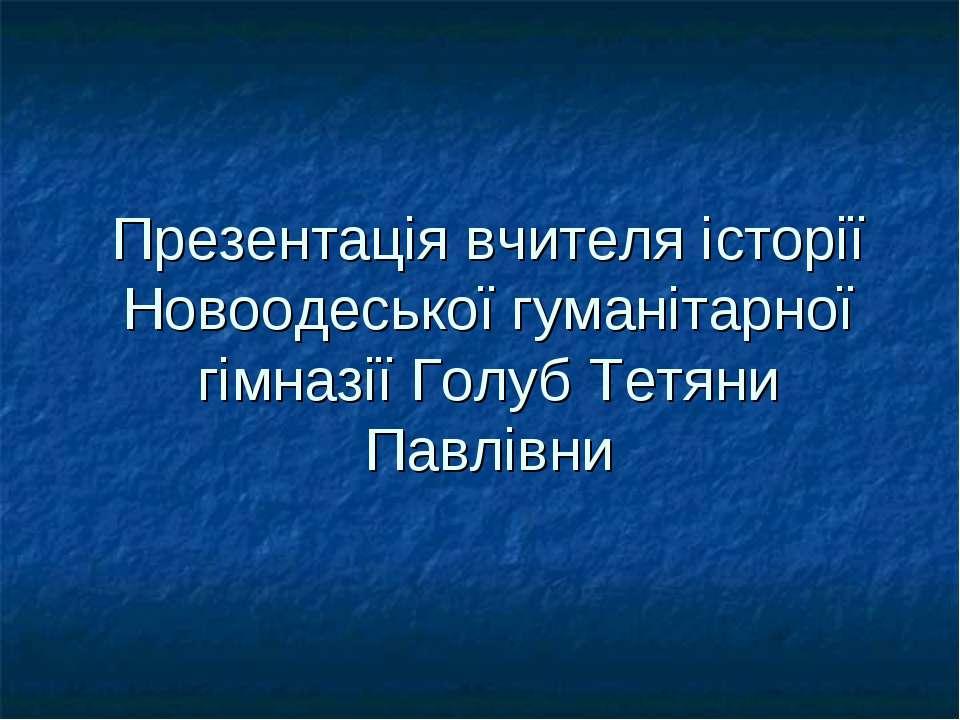 Презентація вчителя історії Новоодеської гуманітарної гімназії Голуб Тетяни П...