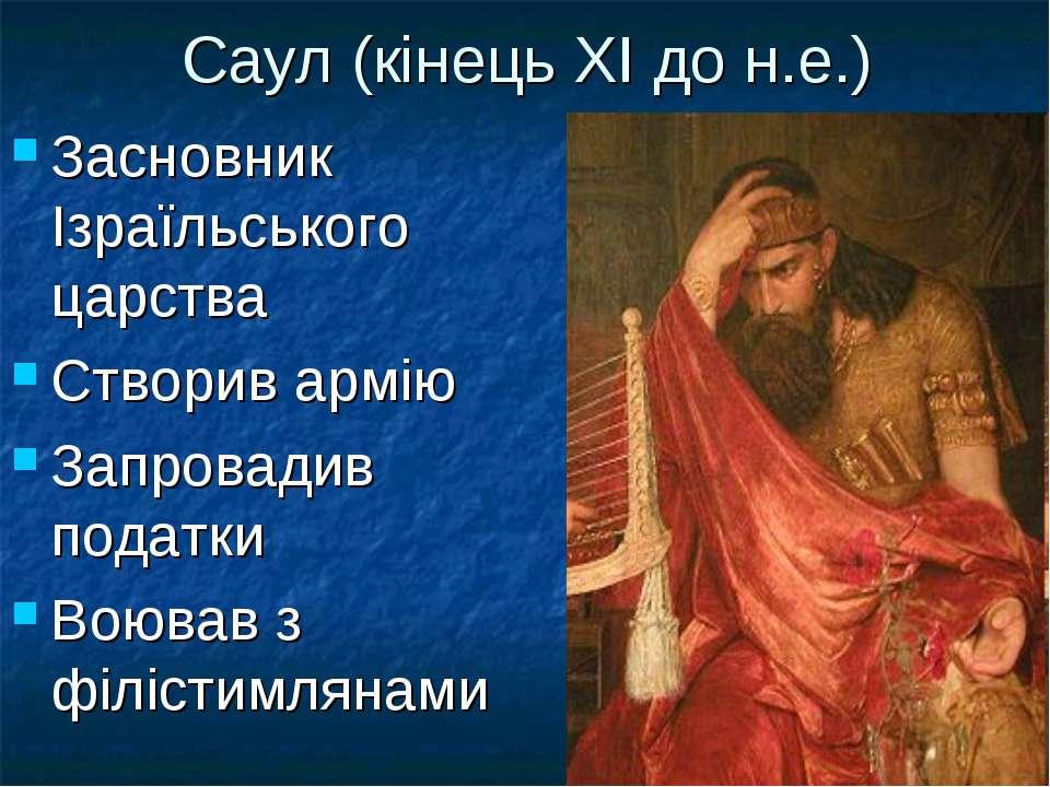 Саул (кінець ХІ до н.е.) Засновник Ізраїльського царства Створив армію Запров...