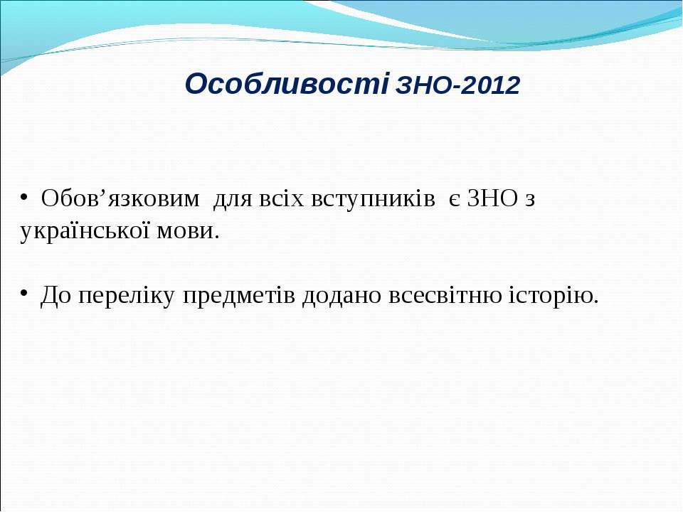 Особливості ЗНО-2012 Обов'язковим для всіх вступників є ЗНО з української мов...
