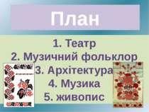 План 1. Театр 2. Музичний фольклор 3. Архітектура 4. Музика 5. живопис