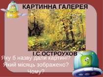 КАРТИННА ГАЛЕРЕЯ І.С.ОСТРОУХОВ Яку б назву дали картині? Який місяць зображен...