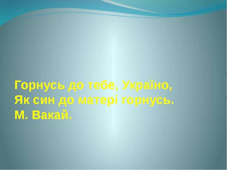 Горнусь до тебе, Україно, Як син до матері горнусь. М. Вакай.