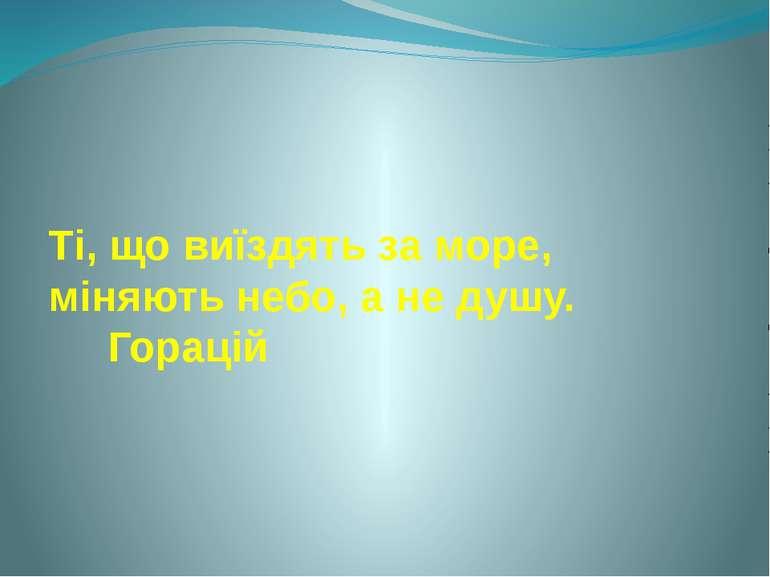 Ті, що виїздять за море, міняють небо, а не душу. Горацій