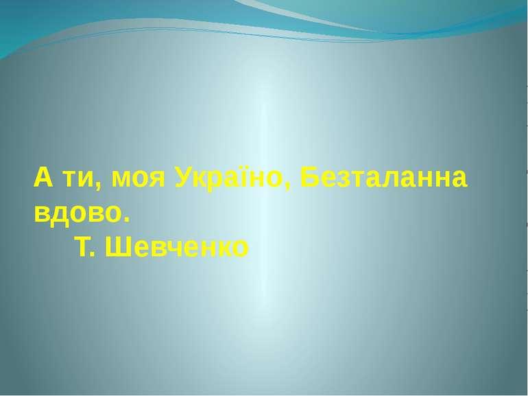 А ти, моя Україно, Безталанна вдово. Т. Шевченко
