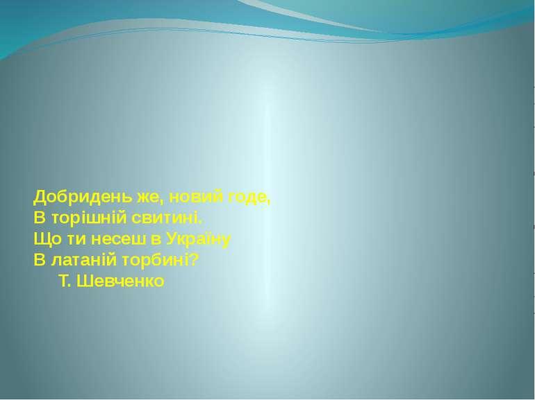Добридень же, новий годе, В торішній свитині. Що ти несеш в Україну В латаній...