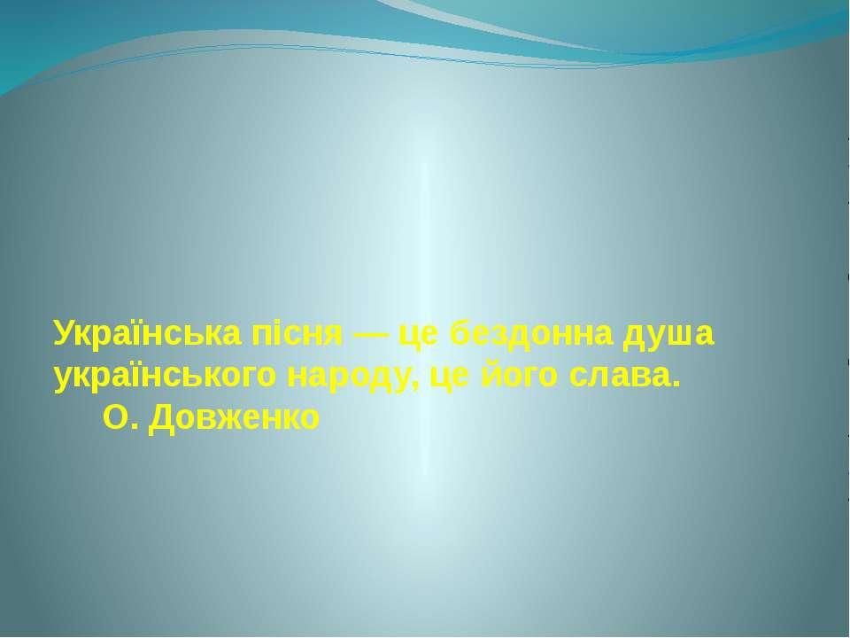 Українська пісня — це бездонна душа українського народу, це його слава. О. До...