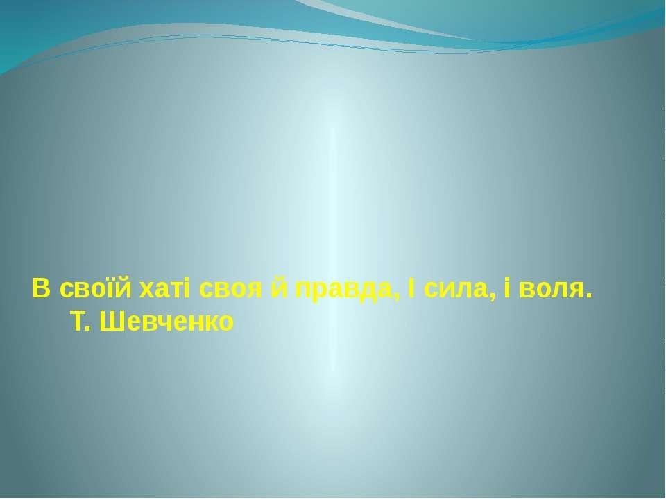 В своїй хаті своя й правда, І сила, і воля. Т. Шевченко