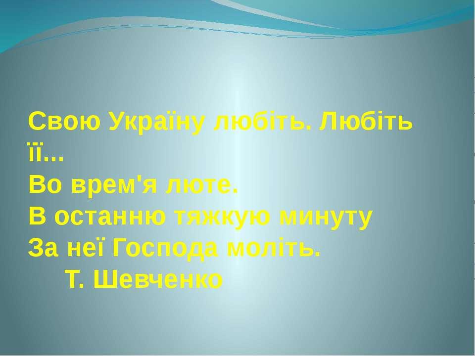 Свою Україну любіть. Любіть її... Во врем'я люте. В останню тяжкую минуту За ...