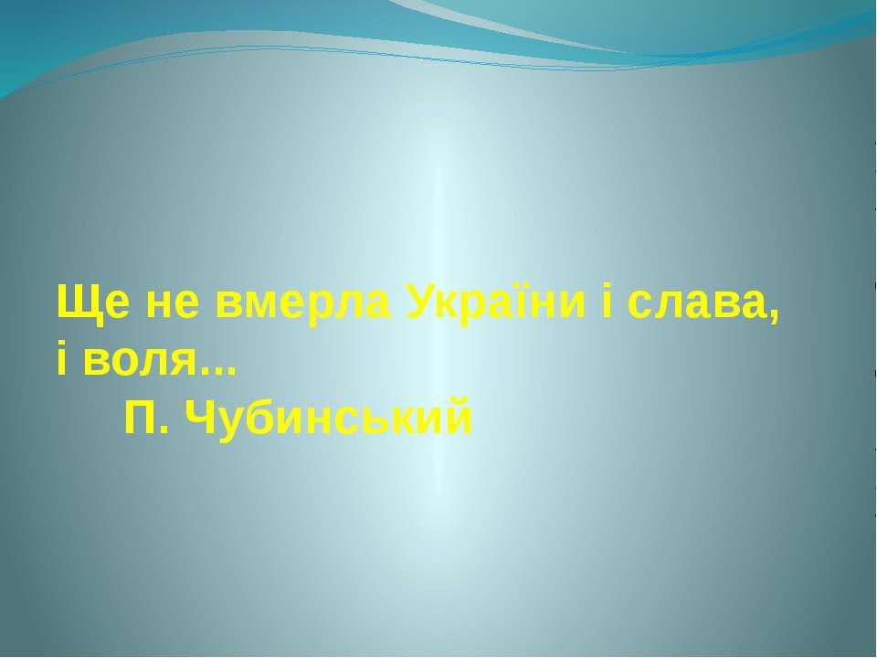 Ще не вмерла України і слава, і воля... П. Чубинський