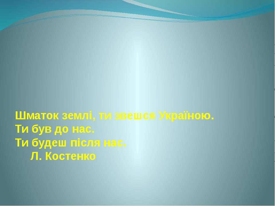 Шматок землі, ти звешся Україною. Ти був до нас. Ти будеш після нас. Л. Костенко