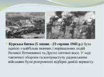 Курськабитва(5 липня - 23 серпня1943р.)була однією з найбільш значних і ...