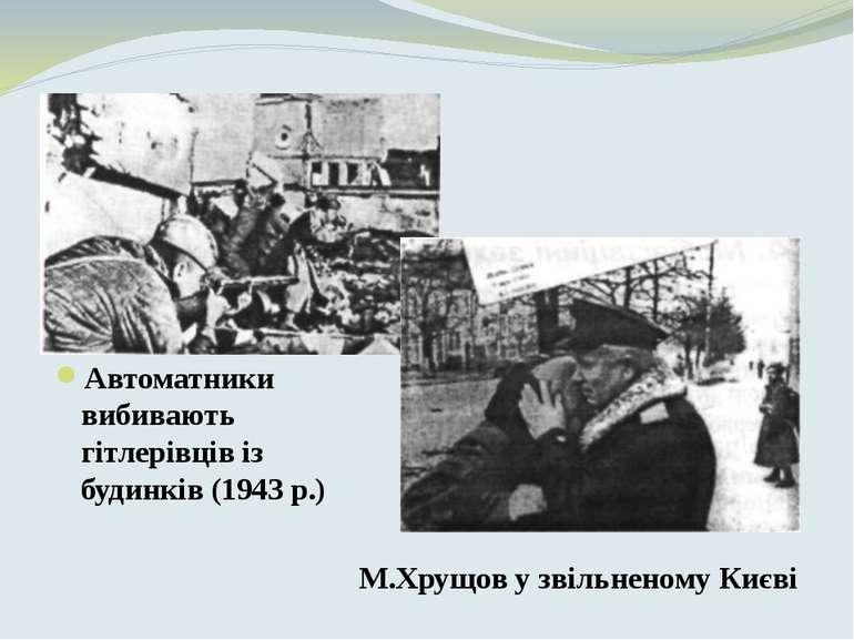 Автоматники вибивають гітлерівців із будинків(1943р.) М.Хрущов у звільненом...
