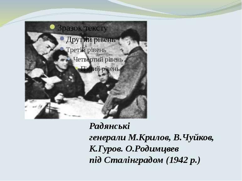 Радянські генералиМ.Крилов,В.Чуйков, К.Гуров.О.Родимцвев під Сталінградом...