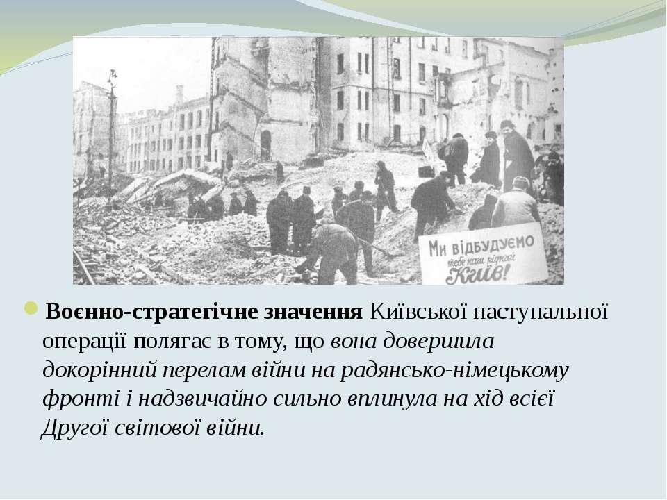 Воєнно-стратегічне значенняКиївської наступальної операції полягає в тому, щ...