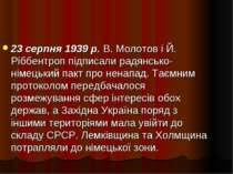 23 серпня 1939 р. В. Молотов і Й. Ріббентроп підписали радянсько-німецький па...