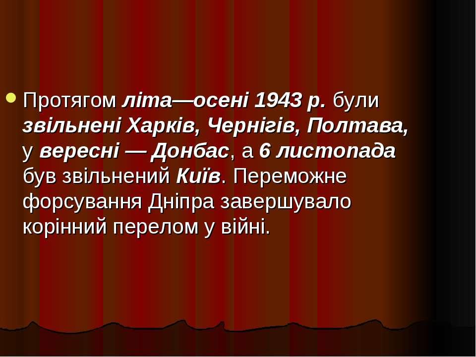 Протягом літа—осені 1943 р. були звільнені Харків, Чернігів, Полтава, у верес...