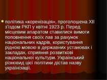 політика «коренізація», проголошена XII з'їздом РКП у квітні 1923 р. Перед мі...