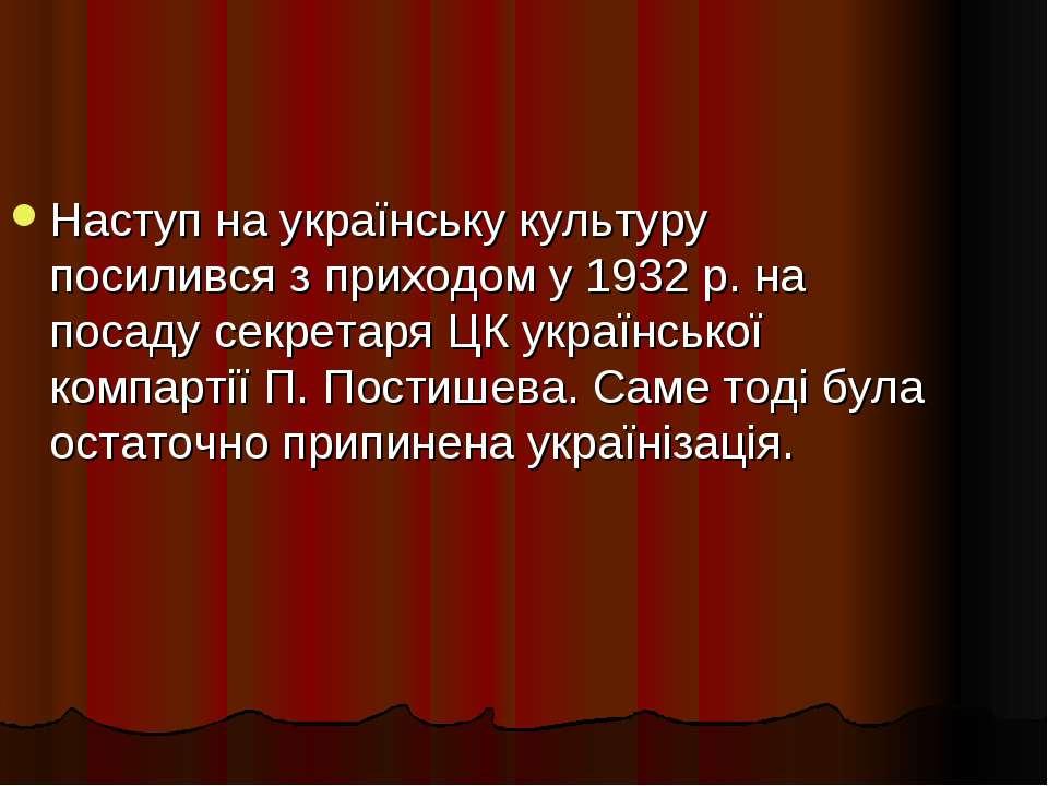 Наступ на українську культуру посилився з приходом у 1932 р. на посаду секрет...