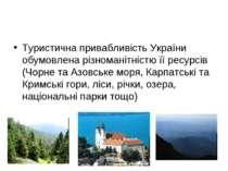 Туристична привабливість України обумовлена різноманітністю її ресурсів (Чорн...